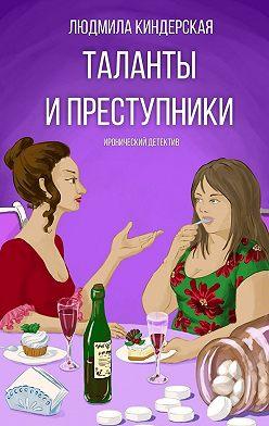 Людмила Киндерская - Таланты и преступники. Иронический детектив