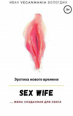Иван Вологдин - SexWife – это жена, созданная для секса