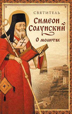 Святитель Симеон Солунский - О молитве (Из «Добротолюбия»)