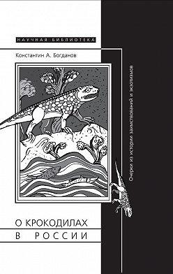 Константин Богданов - О крокодилах в России. Очерки из истории заимствований и экзотизмов