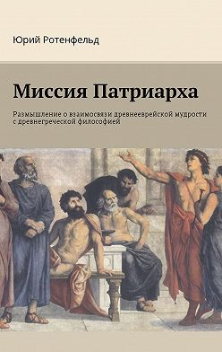 Юрий Ротенфельд - Миссия Патриарха. Размышление о взаимосвязи древнееврейской мудрости с древнегреческой философией