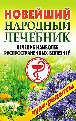 Коллектив авторов - Новейший народный лечебник. Лечение наиболее распространенных болезней