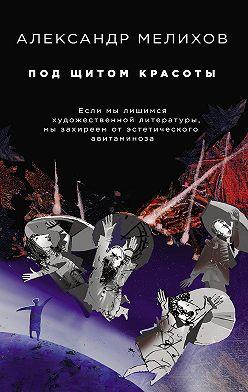 Александр Мелихов - Под щитом красоты