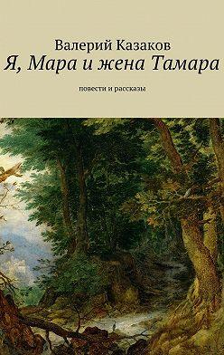 Валерий Казаков - Я, Мара ижена Тамара. Повести ирассказы