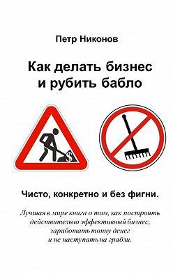 Петр Никонов - Как делать бизнес ирубить бабло. Чисто, конкретно и без фигни