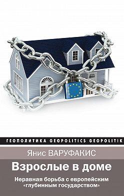 Янис Варуфакис - Взрослые в доме. Неравная борьба с европейским «глубинным государством»