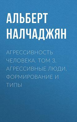Альберт Налчаджян - Агрессивность человека. Том 3. Агрессивные люди. Формирование и типы