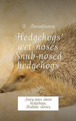 Victoria Borodinova - Hedgehogs' wet noses. Snub-nosed hedgehogs. Fairy-tales about hedgehogs. Bedtime stories.