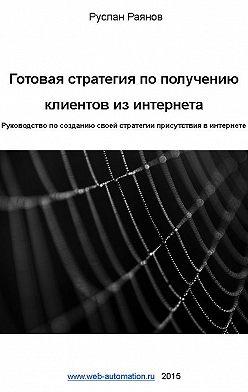 Руслан Раянов - Готовая стратегия по получению клиентов из интернета