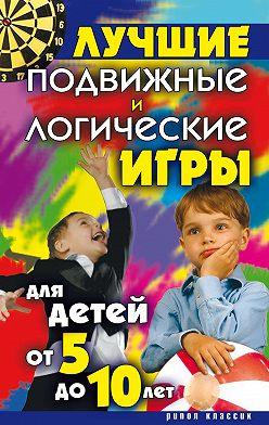 Неустановленный автор - Лучшие подвижные и логические игры для детей от 5 до 10 лет