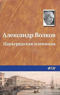 Александр Волков - Царьградская пленница