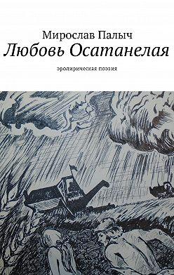 Мирослав Палыч - Любовь осатанелая. Эролирическая поэзия