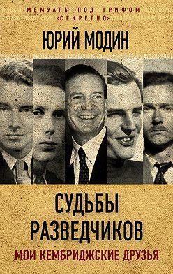Юрий Модин - Судьбы разведчиков. Мои кембриджские друзья