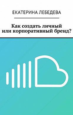 Екатерина Лебедева - Как создать личный иликорпоративный бренд?
