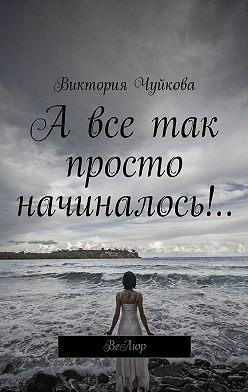 Виктория Чуйкова - А все так просто начиналось!.. ВеЛюр