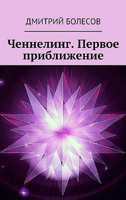 Дмитрий Болесов - Ченнелинг. Первое приближение