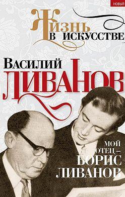Василий Ливанов - Мой отец – Борис Ливанов