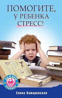 Елена Камаровская - Помогите, у ребенка стресс!