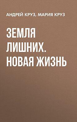 Андрей Круз - Земля лишних. Новая жизнь