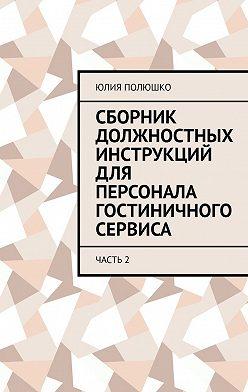 Юлия Полюшко - Сборник должностных инструкций для персонала гостиничного сервиса. Часть2