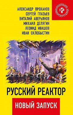 Александр Проханов - Русский реактор. Новый запуск