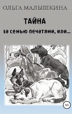 Ольга Малышкина - Тайна за семью печатями, или…