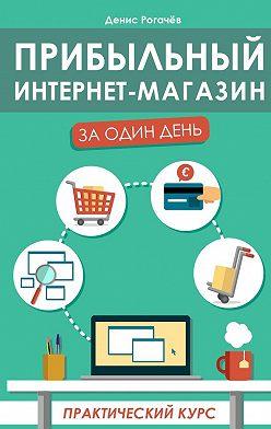 Денис Рогачев - Прибыльный интернет-магазин заодиндень. Практическийкурс