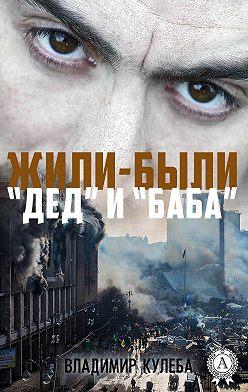Владимир Кулеба - Жили-были «Дед» и «Баба»