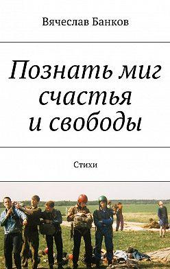 Вячеслав Банков - Познать миг счастья исвободы