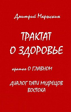 Дмитрий Марыскин - Трактат оздоровье. Кратко оглавном. Диалог пяти мудрецов Востока