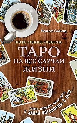 Мелисса Сайнова - Таро на все случаи жизни. Простое и понятное руководство