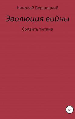 Николай Бершицкий - Эволюция войны: сразить титана