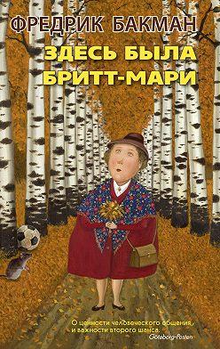 Фредрик Бакман - Здесь была Бритт-Мари