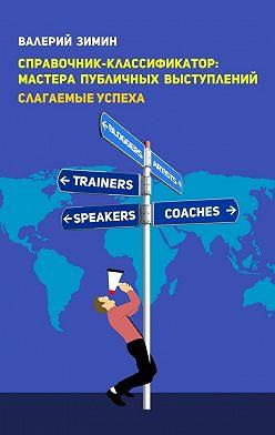 Валерий Зимин - Справочник-классификатор: мастера публичных выступлений. Слагаемые успеха