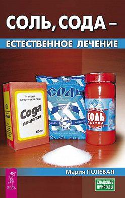 Мария Полевая - Соль, сода – естественное лечение