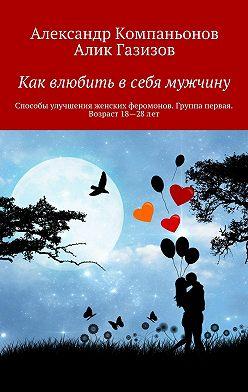 Александр Компаньонов - Как влюбить в себя мужчину. Способы улучшения женских феромонов. Группа первая. Возраст 18-28 лет