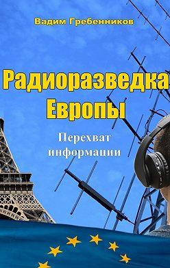 Вадим Гребенников - Радиоразведка Европы. Перехват информации