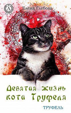 Елена Глебова - Девятая жизнь кота Труфеля
