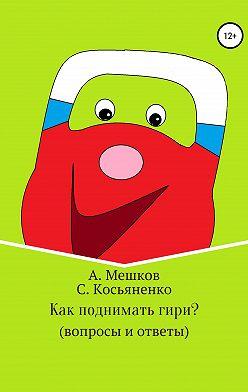 Сергей Косьяненко - Как поднимать гири? (вопросы и ответы)