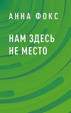 Анна Фокс - Нам здесь неместо