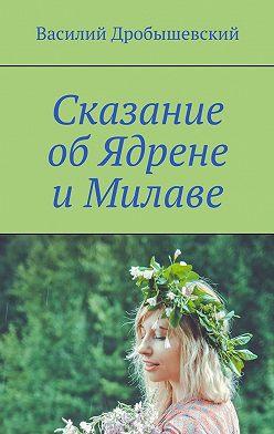 Василий Дробышевский - Сказание об Ядрене иМилаве
