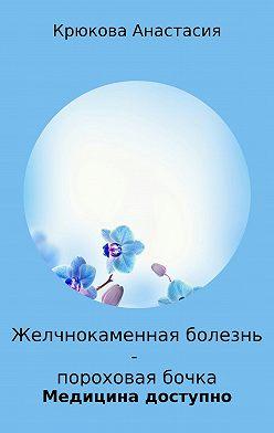 Анастасия Крюкова - Желчнокаменная болезнь – пороховая бочка