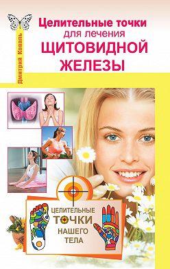 Дмитрий Коваль - Целительные точки для лечения щитовидной железы