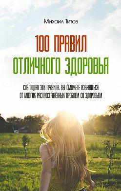 Михаил Титов - 100правил отличного здоровья