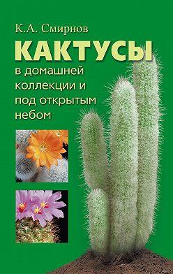 Константин Смирнов - Кактусы в домашней коллекции и под открытым небом