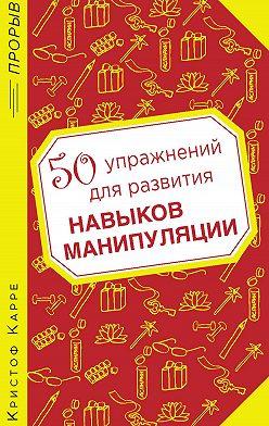 Кристоф Карре - 50 упражнений для развития навыков манипуляции