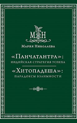 Мария Николаева - «Панчатантра»: индийская стратегия успеха. «Хитопадеша»: парадоксы взаимности (сборник)