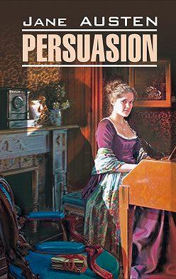 Джейн Остин - Persuasion / Доводы рассудка. Книга для чтения на английском языке