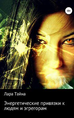 Лара Тайна - Энергетические привязки к людям и эгрегорам