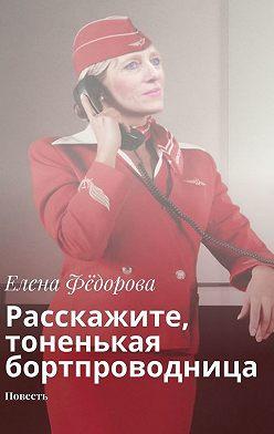 Елена Фёдорова - Расскажите, тоненькая бортпроводница. Повесть